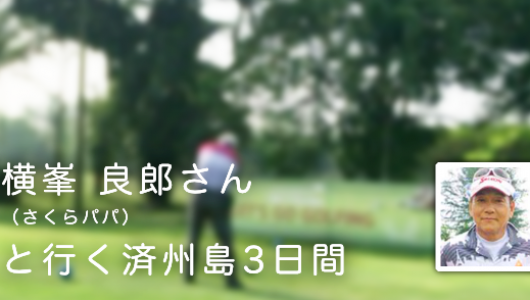 【ゴルフ】横峯 良郎さん(さくらパパ)と行く済州島【ゴルフツアー】